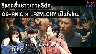 [ฮันกุกสนุกสนาน] รีแอคชั่นชาวเกาหลีต่อฮิปฮอปไทย OG-ANIC x LAZYLOXY เป็นไรไหม
