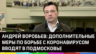 Андрей Воробьев: дополнительные меры по борьбе с коронавирусом вводят в Подмосковье