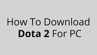 How To Download Dota 2 For PC All Expertness
