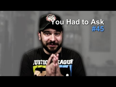 You Had to Ask #45: 8/16/2013