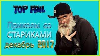 TOP FAiL : ПРИКОЛЫ СО СТАРИКАМИ - ДЕКАБРЬ 2017