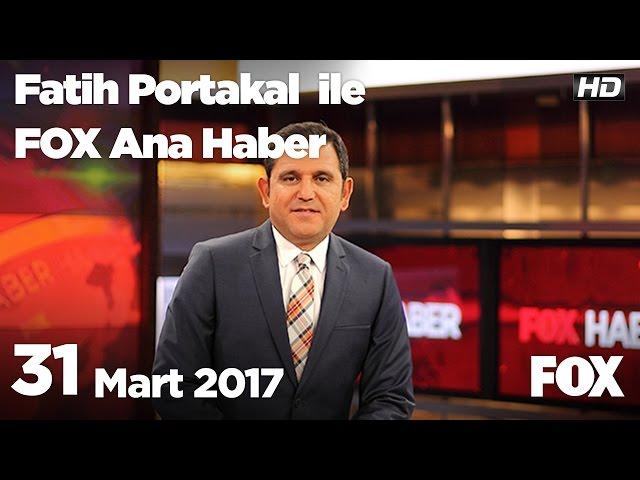 31 Mart 2017 Fatih Portakal ile FOX Ana Haber