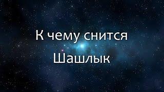 К чему снится Шашлык (Сонник, Толкование снов)