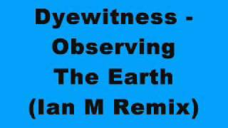 Dyewitness - Observing The Earth (Ian M Remix)