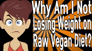 Why Am I Not Losing Weight on a Raw Vegan Diet?