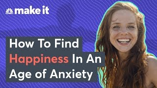 How To Find Happiness In An Age Of Anxiety
