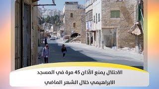 الاحتلال يمنع الآذان 45 مرة في المسجد الابراهيمي خلال الشهر الماضي
