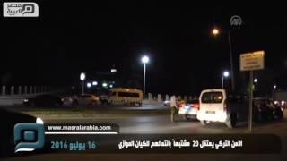 مصر العربية | الأمن التركي يعتقل 20 مشتبهاً بانتمائهم للكيان الموازي