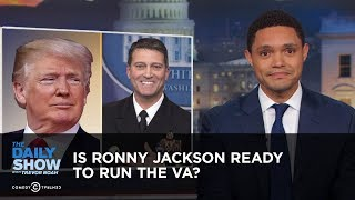 Is Ronny Jackson Ready to Run the VA? | The Daily Show