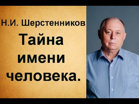 Шерстенников. Н.И. Шерстенников рассказывает о тайне имени человека.