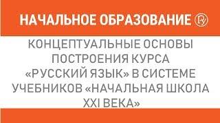 """Концептуальные основы построения курса """"Русский язык"""" в системе учебников """"Начальная школа XXI века"""""""