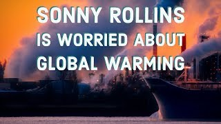 Sonny Rollins Is Worried About Global Warming