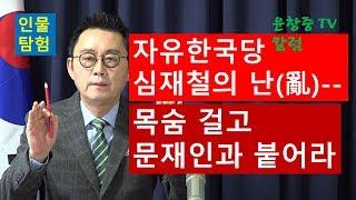 (인물탐험) 자유한국당 심재철의 난(亂)--목숨 걸고 문재인과 붙어라 윤창중 TV 칼럼(2017.11.29)