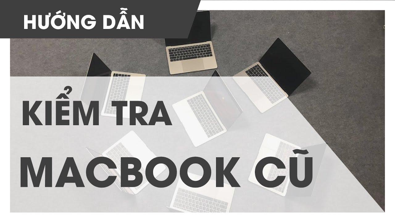 [ HƯỚNG DẪN ] CÁCH KIỂM TRA MACBOOK CŨ – nhận biết Macbook Nguyên bản hay không trong 5 phút