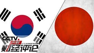 《央视财经评论》 20190703 限制出口!日韩贸易战一触即发?| CCTV财经