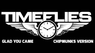 Repeat youtube video Timeflies - Glad You Came (Chipmunks Version)