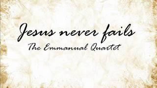 Jesus never fails - The Emmanuel Quartet Lyrics