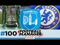 THAMES FC | EPISODE 100 | CHELSEA FC | FOOTBALL MANAGER 2018