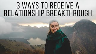 3 Ways to Receive a Relationship Breakthrough from God