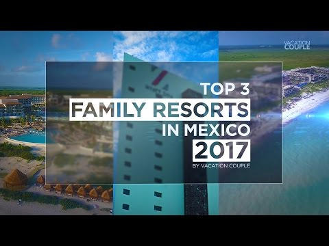 Top 3 Family Resorts in Mexico for 2017