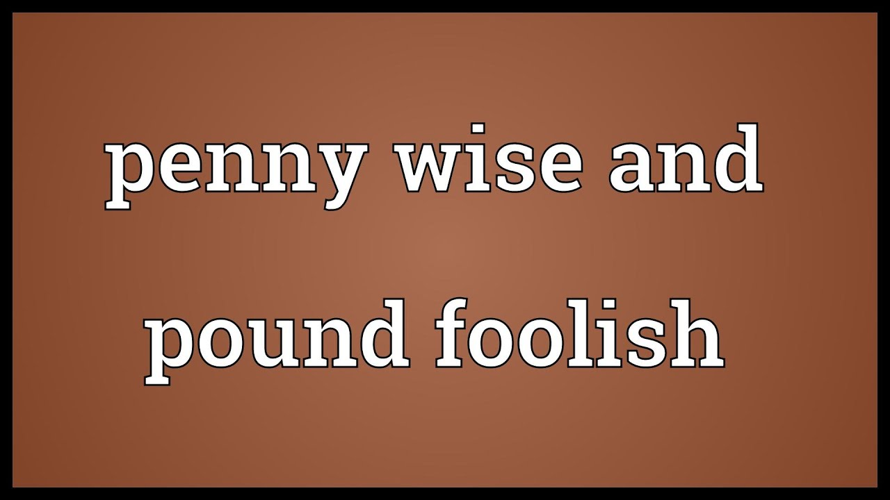 712 Words Essay on Penny Wise Pound Foolish