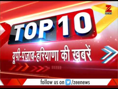 Watch Top 10 news from UP, Punjab, Haryana