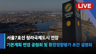 [LIVE] 서울7호선 청라국제도시 연장 기본계획 변경 공청회 및 환경영향평가 초안 설명회