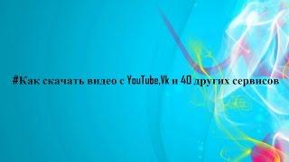Как скачать видео с Youtube,Vk и 40 других сайтов