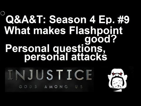 Q&A&T S04 E09: What makes Flashpoint good?  Personal Q's, personal attacks