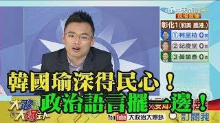 【精彩】韓國瑜深得民心!政治語言擺一邊!