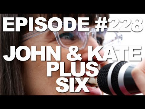 Episode #228 -- John and Kate Plus Six