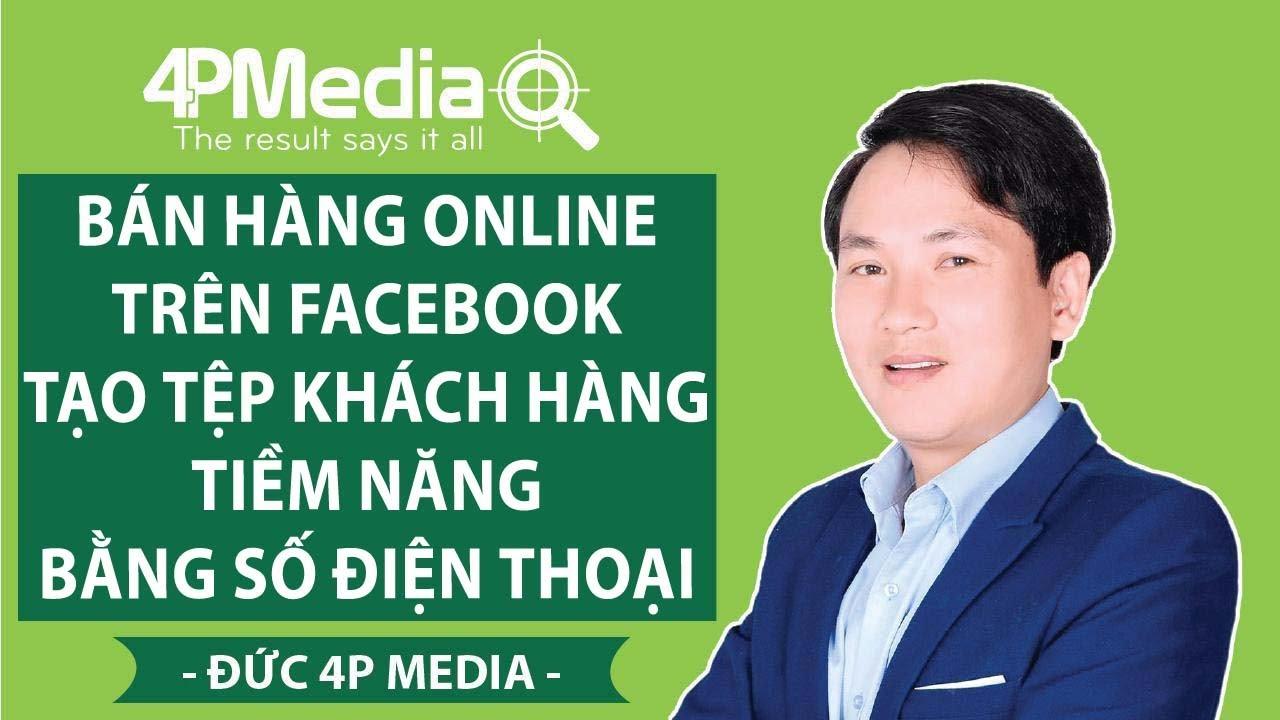 Bán Hàng Online Trên Facebook – Tạo Tệp Khách Hàng Tiềm Năng bằng Số Điện Thoại | Đức 4P Media