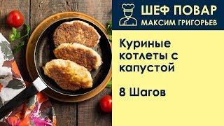 Куриные котлеты с капустой . Рецепт от шеф повара Максима Григорьева