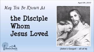 2017 04 09 The Disciple Whom Jesus Loved