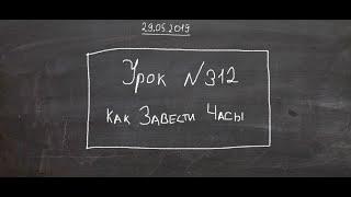 Урок №312 «Как завести Часы»