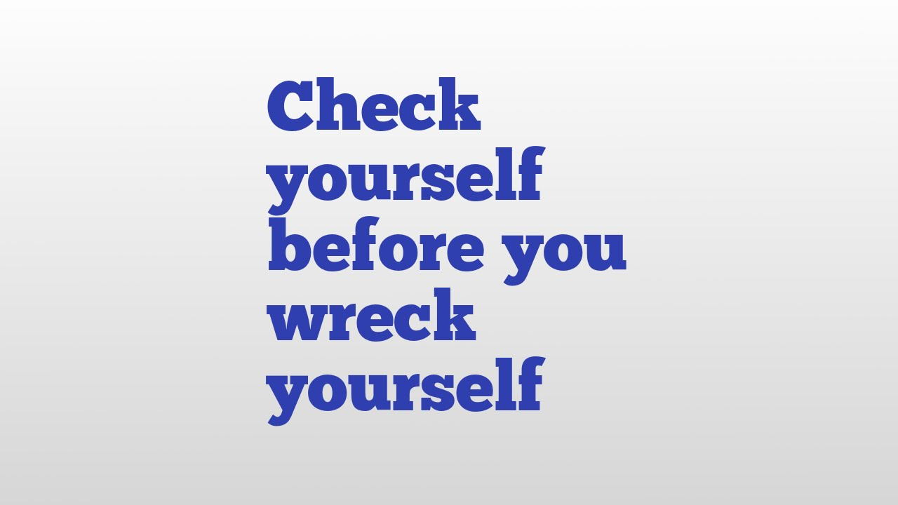 check yourself before you wreck yourself meaning and pronunciation