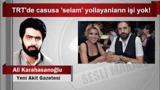 Ali Karahasanoğlu  TRT'de casusa 'selam' yollayanların işi yok!
