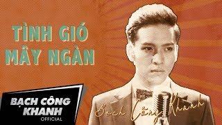 Tình Gió Mây Ngàn | Bạch Công Khanh | Official MV