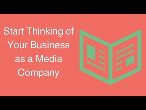 Start Thinking of Your Business as a Media Company