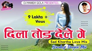 Dila Tod Dele Ge ( Sad Love Khortha Dj Remix Song ) Hip-Hop New Khortha Dance Remix DJ MANISH GOLA