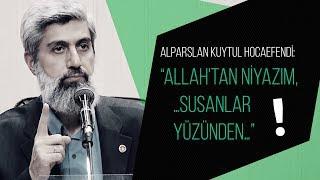 """Alparslan Kuytul Hocaefendi: """"Allah'tan niyazım, …susanlar yüzünden…"""""""