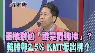 2019.04.18新聞深喉嚨 王牌對尬「誰是最強棒」?韓「勝郭2.5%」KMT「怎出牌」?