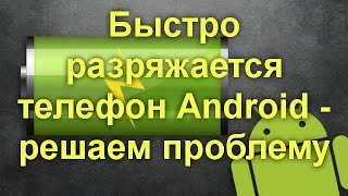 видео Быстро садится батарея на Android. Решаем проблему.