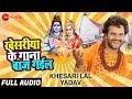 खेसरीया के गाना बाज गईल Khesariya Ke Gaana Baaj Gail | Full Audio | Khesari Lal Yadav Bol Bam Song
