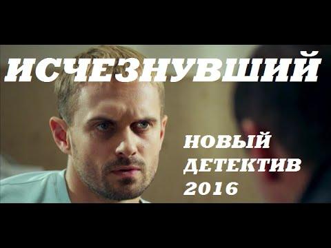 ИСЧЕЗНУВШИЙ 2016 Новый Русский Детектив 2016, Новые фильмы детективы кино 2016 - Видео онлайн