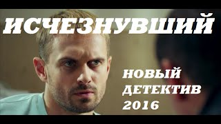 ИСЧЕЗНУВШИЙ 2016 Новый Русский Детектив 2016, Новые фильмы детективы кино 2016