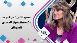 سمو الاميرة دينا مرعد - مؤسسة ومركز الحسين للسرطان
