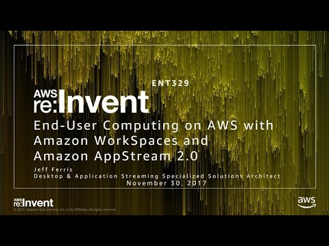 AWS re:Invent 2017: End-User Computing on AWS with Amazon WorkSpaces and Amazon AppS (ENT329)