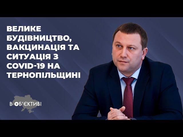 В ОБ'ЄКТИВІ | Володимир Труш про велике будівництво, вакцинацію та COVID-19 на Тернопільщині