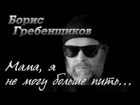 БОРИС ГРЕБЕНЩИКОВ МАМА Я НЕ МОГУ БОЛЬШЕ ПИТЬ СКАЧАТЬ БЕСПЛАТНО